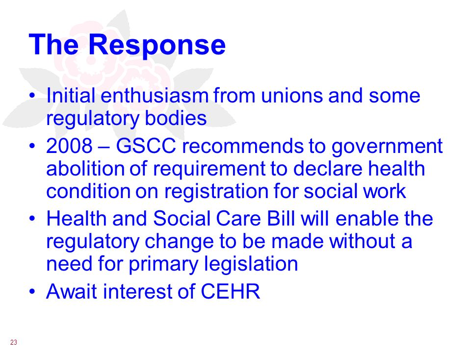 23 The Response Initial enthusiasm from unions and some regulatory bodies 2008 – GSCC recommends to government abolition of requirement to declare health condition on registration for social work Health and Social Care Bill will enable the regulatory change to be made without a need for primary legislation Await interest of CEHR