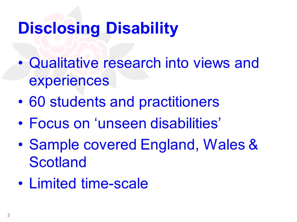 3 Disclosing Disability Qualitative research into views and experiences 60 students and practitioners Focus on unseen disabilities Sample covered England, Wales & Scotland Limited time-scale