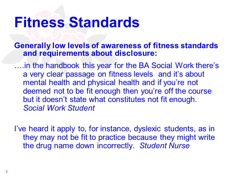 6 Fitness Standards Generally low levels of awareness of fitness standards and requirements about disclosure: ….in the handbook this year for the BA Social Work theres a very clear passage on fitness levels and its about mental health and physical health and if youre not deemed not to be fit enough then youre off the course but it doesnt state what constitutes not fit enough.