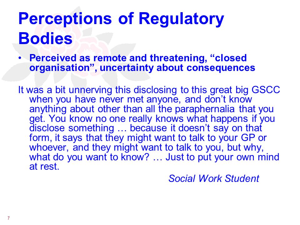 7 Perceptions of Regulatory Bodies Perceived as remote and threatening, closed organisation, uncertainty about consequences It was a bit unnerving this disclosing to this great big GSCC when you have never met anyone, and dont know anything about other than all the paraphernalia that you get.