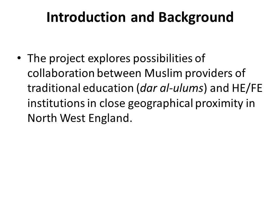 Introduction and Background The project explores possibilities of collaboration between Muslim providers of traditional education (dar al-ulums) and H