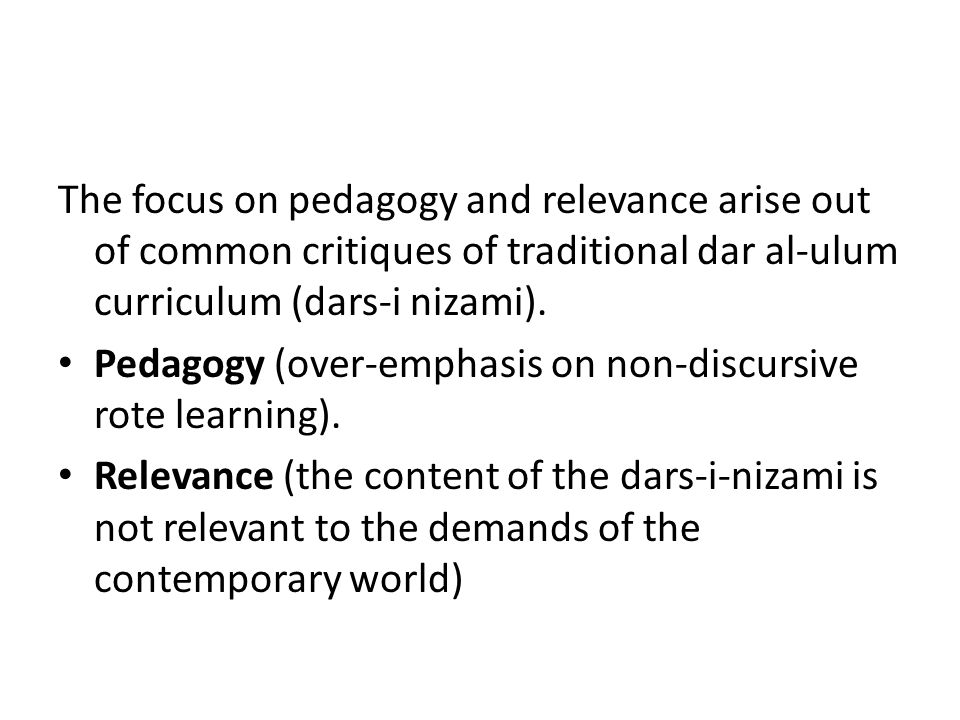 The focus on pedagogy and relevance arise out of common critiques of traditional dar al-ulum curriculum (dars-i nizami). Pedagogy (over-emphasis on no