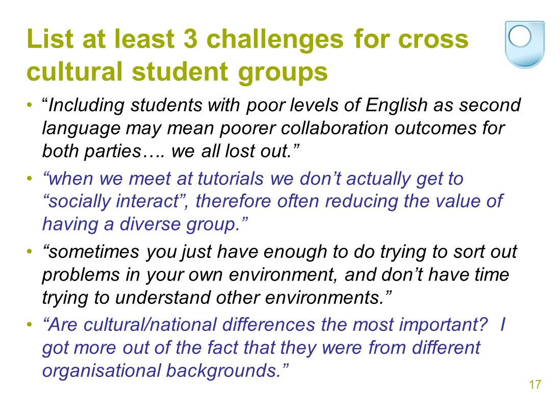17 List at least 3 challenges for cross cultural student groups Including students with poor levels of English as second language may mean poorer collaboration outcomes for both parties….