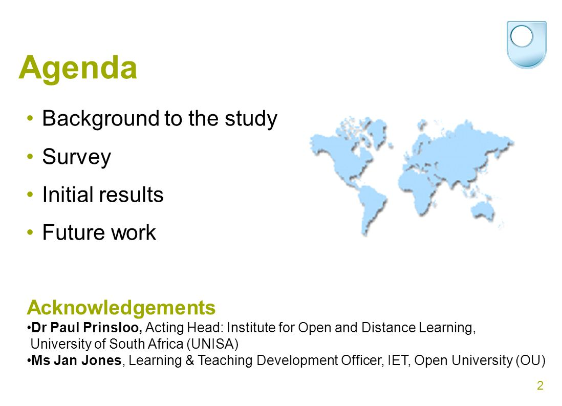 2 Agenda Background to the study Survey Initial results Future work Acknowledgements Dr Paul Prinsloo, Acting Head: Institute for Open and Distance Learning, University of South Africa (UNISA) Ms Jan Jones, Learning & Teaching Development Officer, IET, Open University (OU)