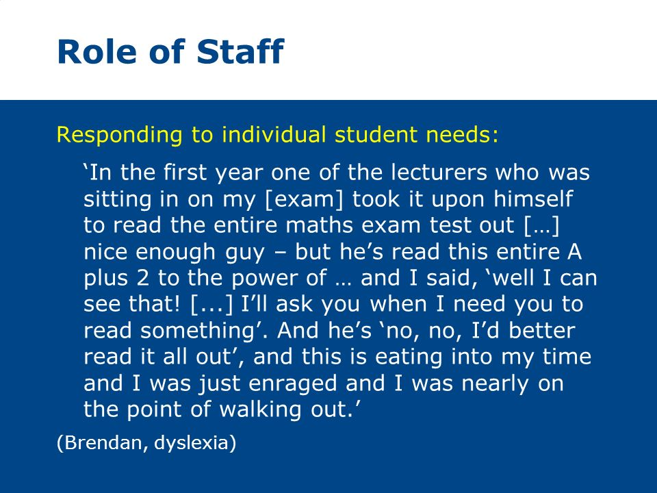 Role of Staff Responding to individual student needs: In the first year one of the lecturers who was sitting in on my [exam] took it upon himself to read the entire maths exam test out […] nice enough guy – but hes read this entire A plus 2 to the power of … and I said, well I can see that.