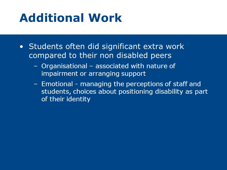 Additional Work Students often did significant extra work compared to their non disabled peers –Organisational – associated with nature of impairment or arranging support –Emotional - managing the perceptions of staff and students, choices about positioning disability as part of their identity