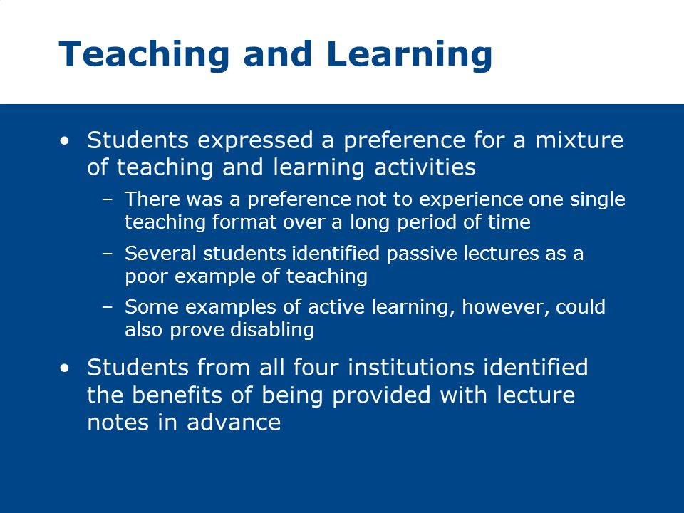 Teaching and Learning Students expressed a preference for a mixture of teaching and learning activities –There was a preference not to experience one single teaching format over a long period of time –Several students identified passive lectures as a poor example of teaching –Some examples of active learning, however, could also prove disabling Students from all four institutions identified the benefits of being provided with lecture notes in advance
