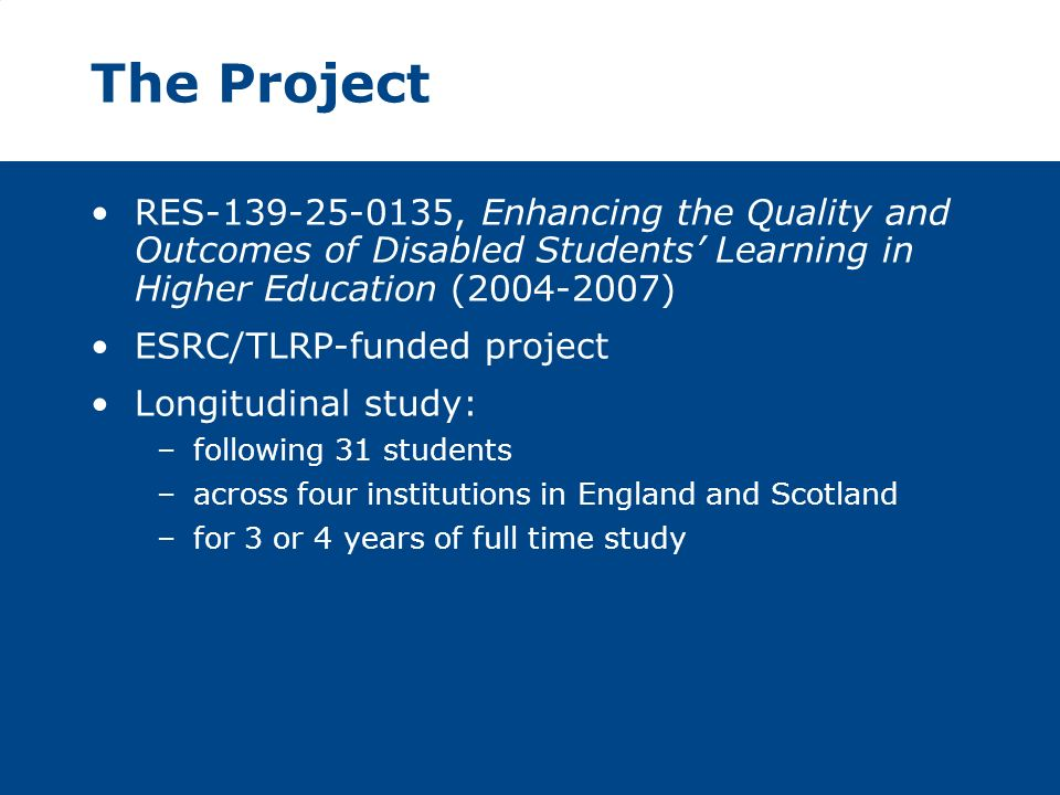 The Project RES-139-25-0135, Enhancing the Quality and Outcomes of Disabled Students Learning in Higher Education (2004-2007) ESRC/TLRP-funded project Longitudinal study: –following 31 students –across four institutions in England and Scotland –for 3 or 4 years of full time study