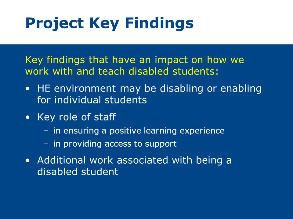 Project Key Findings Key findings that have an impact on how we work with and teach disabled students: HE environment may be disabling or enabling for individual students Key role of staff –in ensuring a positive learning experience –in providing access to support Additional work associated with being a disabled student
