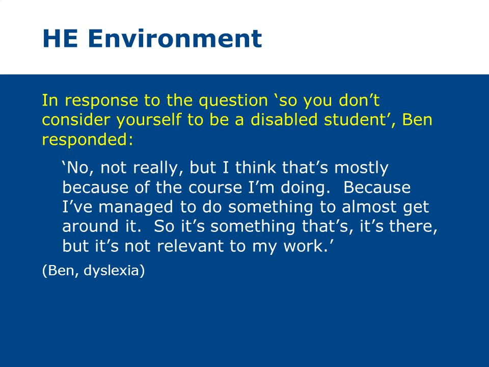 HE Environment In response to the question so you dont consider yourself to be a disabled student, Ben responded: No, not really, but I think thats mostly because of the course Im doing.