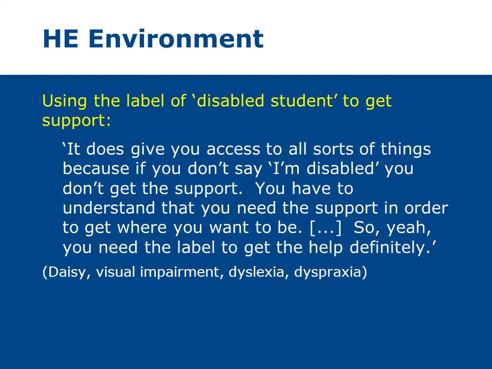 HE Environment Using the label of disabled student to get support: It does give you access to all sorts of things because if you dont say Im disabled you dont get the support.