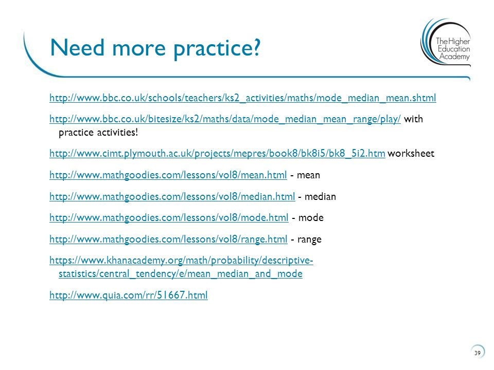 http://www.bbc.co.uk/schools/teachers/ks2_activities/maths/mode_median_mean.shtml http://www.bbc.co.uk/bitesize/ks2/maths/data/mode_median_mean_range/play/http://www.bbc.co.uk/bitesize/ks2/maths/data/mode_median_mean_range/play/ with practice activities.
