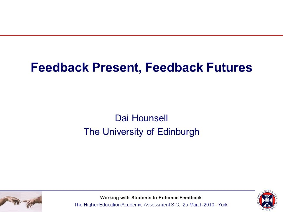 Dai Hounsell, University of Edinburgh Feedback Present, Feedback Futures Working with Students to Enhance Feedback The Higher Education Academy, Assessment SIG, 25 March 2010, York BACKGROUND & INTRODUCTION Strategic priorities for enhancing feedback