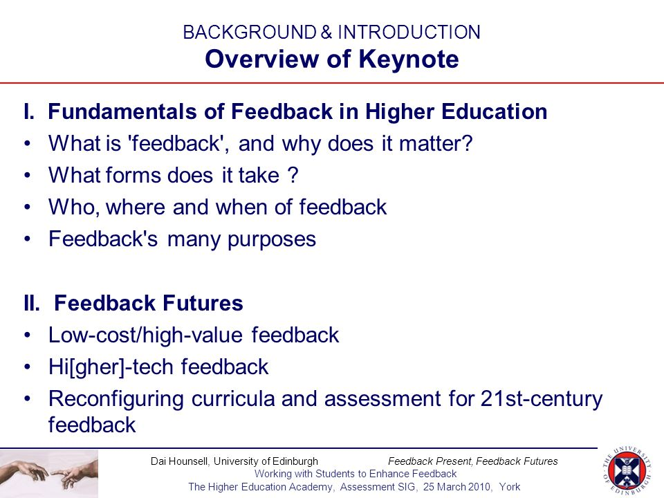 Dai Hounsell, University of Edinburgh Feedback Present, Feedback Futures Working with Students to Enhance Feedback The Higher Education Academy, Assessment SIG, 25 March 2010, York The many voices of feedback Link