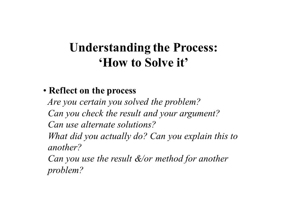 Reflect on the process Are you certain you solved the problem? Can you check the result and your argument? Can use alternate solutions? What did you a