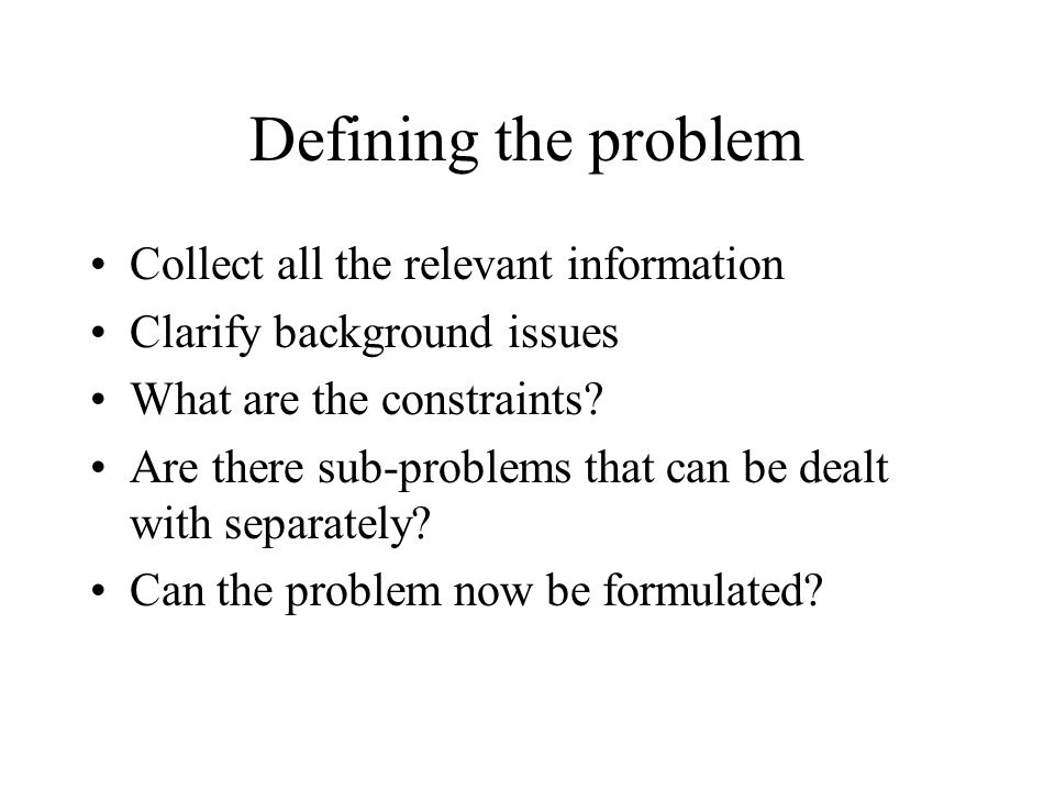 Defining the problem Collect all the relevant information Clarify background issues What are the constraints? Are there sub-problems that can be dealt
