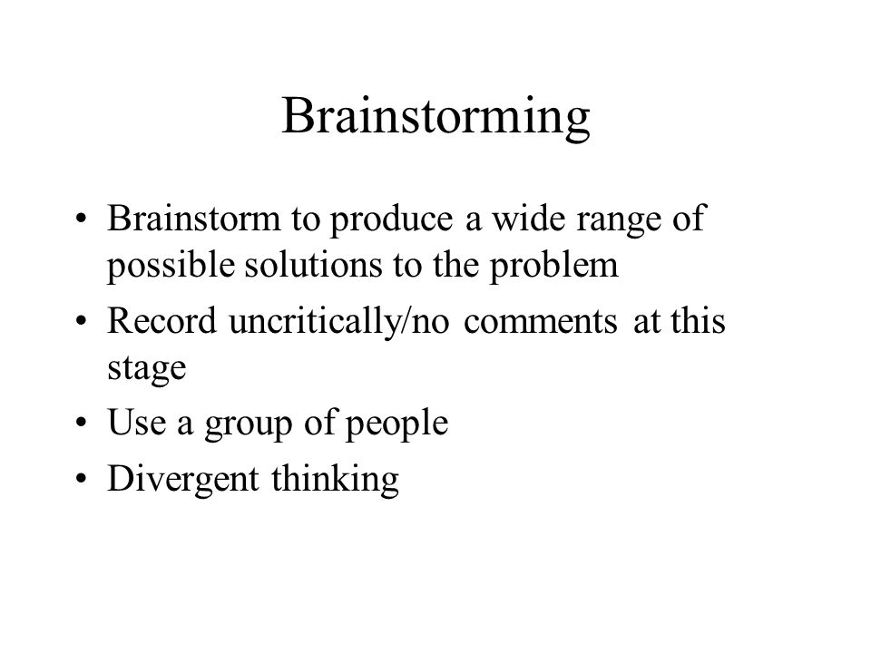 Brainstorming Brainstorm to produce a wide range of possible solutions to the problem Record uncritically/no comments at this stage Use a group of peo