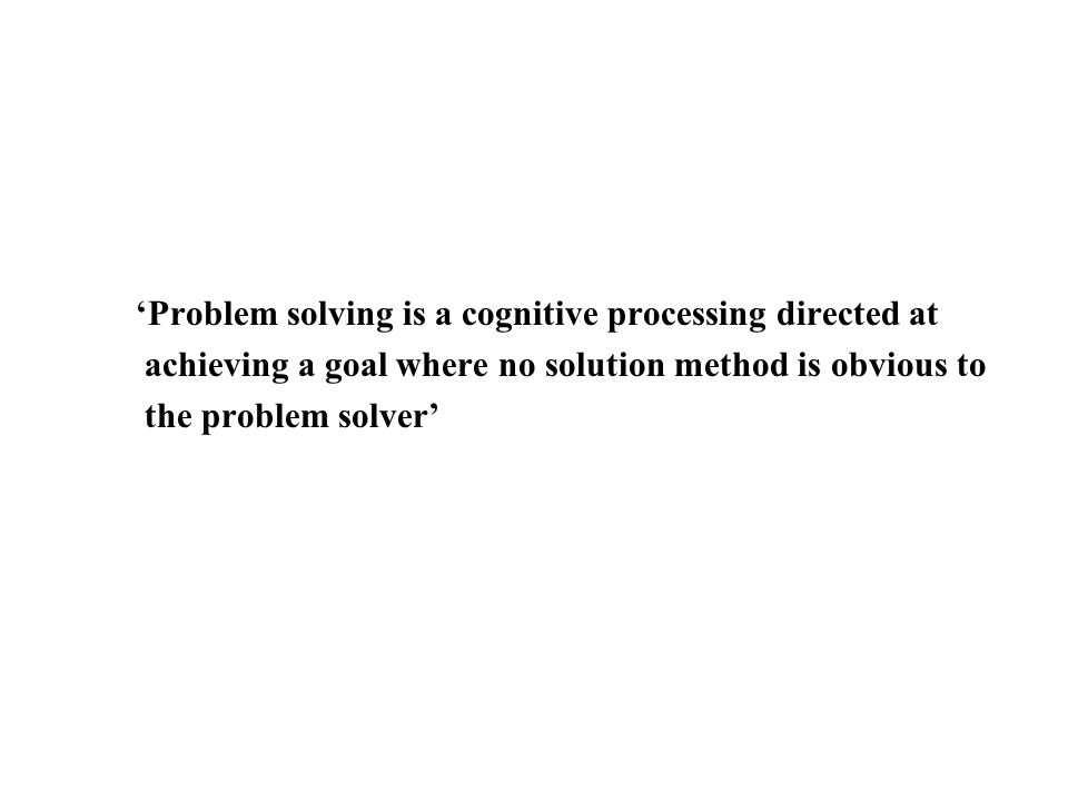 Problem solving is a cognitive processing directed at achieving a goal where no solution method is obvious to the problem solver
