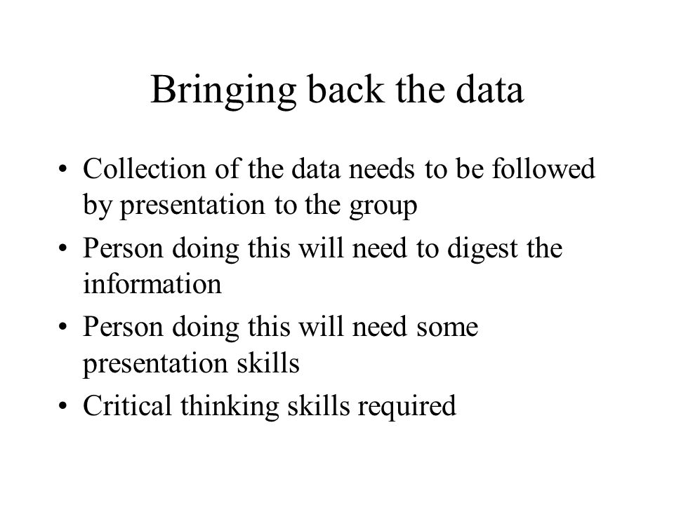 Bringing back the data Collection of the data needs to be followed by presentation to the group Person doing this will need to digest the information