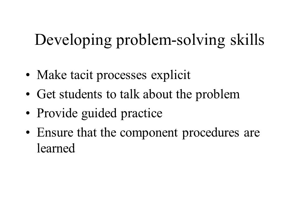 Developing problem-solving skills Make tacit processes explicit Get students to talk about the problem Provide guided practice Ensure that the compone
