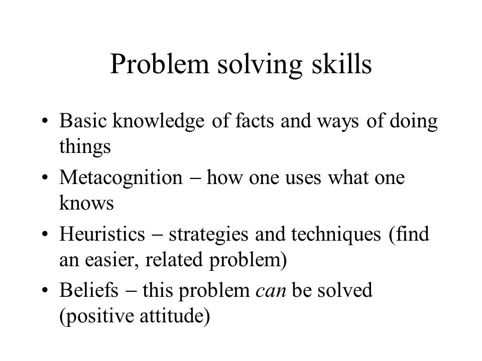Problem solving skills Basic knowledge of facts and ways of doing things Metacognition how one uses what one knows Heuristics strategies and technique