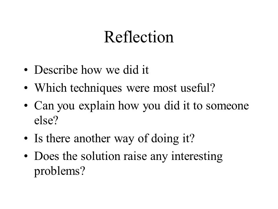 Reflection Describe how we did it Which techniques were most useful? Can you explain how you did it to someone else? Is there another way of doing it?
