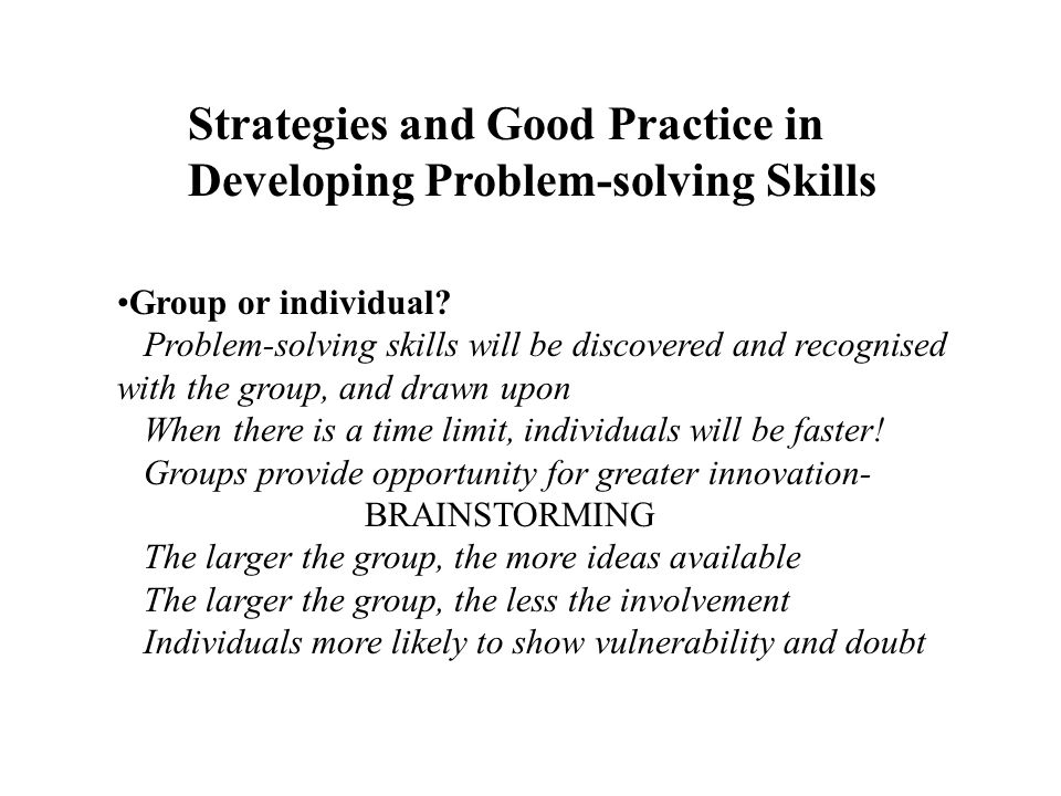 Group or individual? Problem-solving skills will be discovered and recognised with the group, and drawn upon When there is a time limit, individuals w