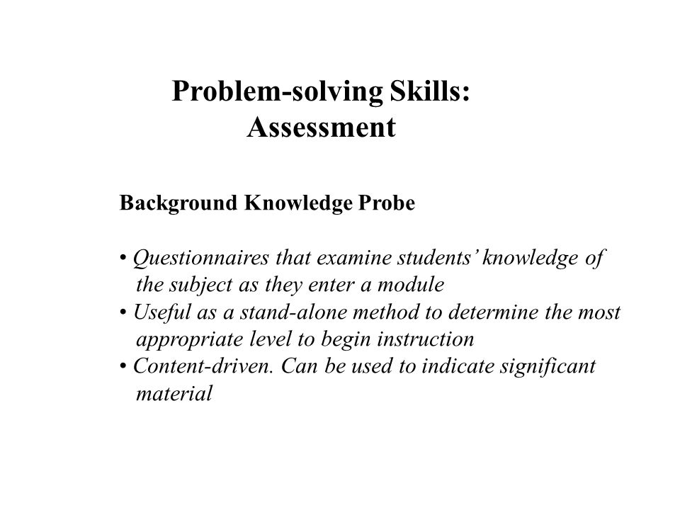 Problem-solving Skills: Assessment Background Knowledge Probe Questionnaires that examine students knowledge of the subject as they enter a module Use