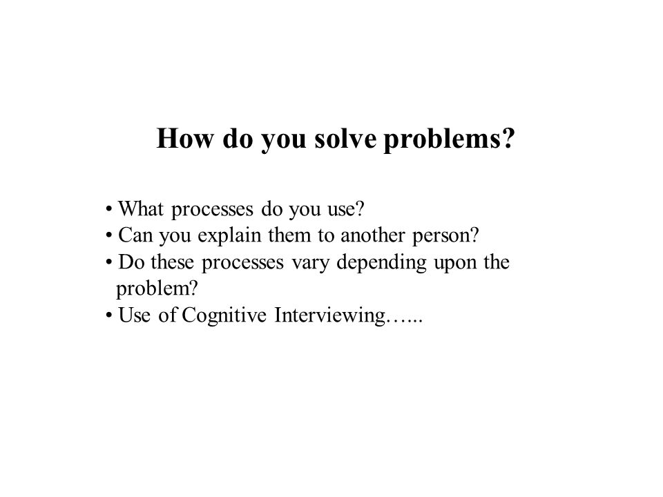 How do you solve problems? What processes do you use? Can you explain them to another person? Do these processes vary depending upon the problem? Use