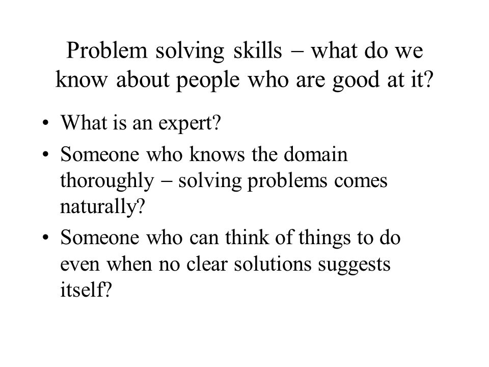 Problem solving skills what do we know about people who are good at it? What is an expert? Someone who knows the domain thoroughly solving problems co