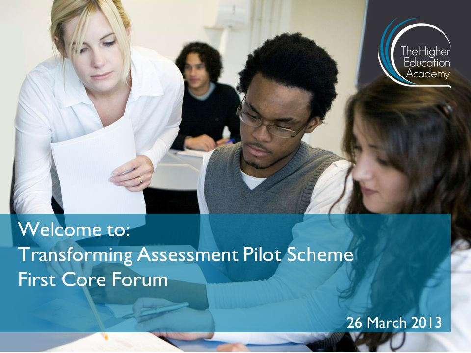 26 March 2013 Welcome to: Transforming Assessment Pilot Scheme First Core Forum