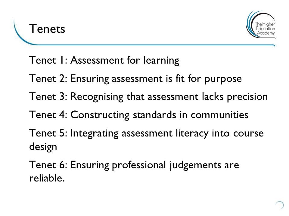 Tenet 1: Assessment for learning Tenet 2: Ensuring assessment is fit for purpose Tenet 3: Recognising that assessment lacks precision Tenet 4: Constructing standards in communities Tenet 5: Integrating assessment literacy into course design Tenet 6: Ensuring professional judgements are reliable.