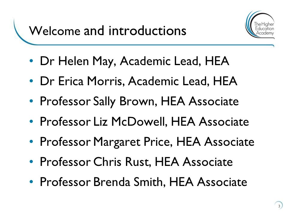 Dr Helen May, Academic Lead, HEA Dr Erica Morris, Academic Lead, HEA Professor Sally Brown, HEA Associate Professor Liz McDowell, HEA Associate Professor Margaret Price, HEA Associate Professor Chris Rust, HEA Associate Professor Brenda Smith, HEA Associate 3 Welcome and introductions