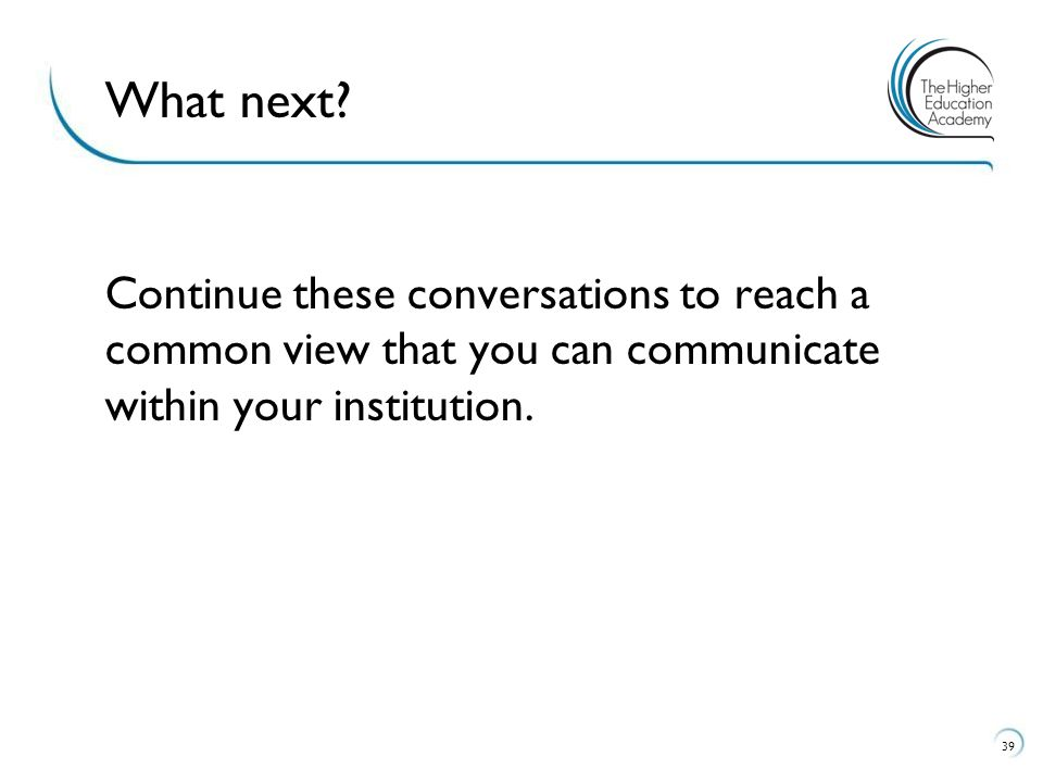 Continue these conversations to reach a common view that you can communicate within your institution.