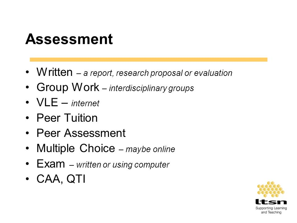 Assessment Written – a report, research proposal or evaluation Group Work – interdisciplinary groups VLE – internet Peer Tuition Peer Assessment Multi