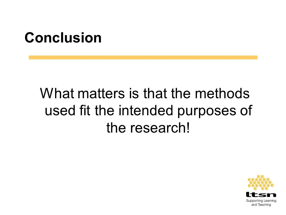Conclusion What matters is that the methods used fit the intended purposes of the research!