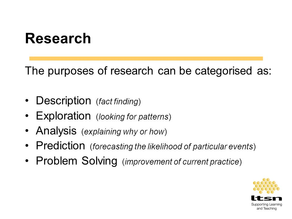 Research The purposes of research can be categorised as: Description (fact finding) Exploration (looking for patterns) Analysis (explaining why or how