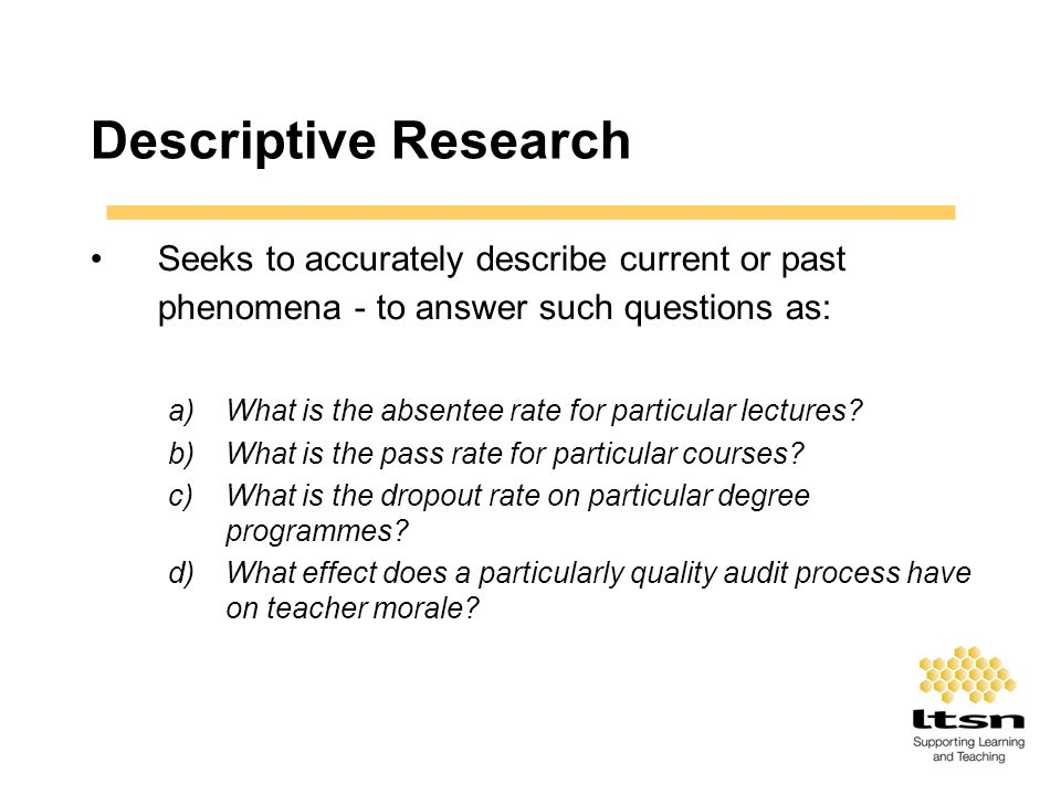 Descriptive Research Seeks to accurately describe current or past phenomena - to answer such questions as: a)What is the absentee rate for particular