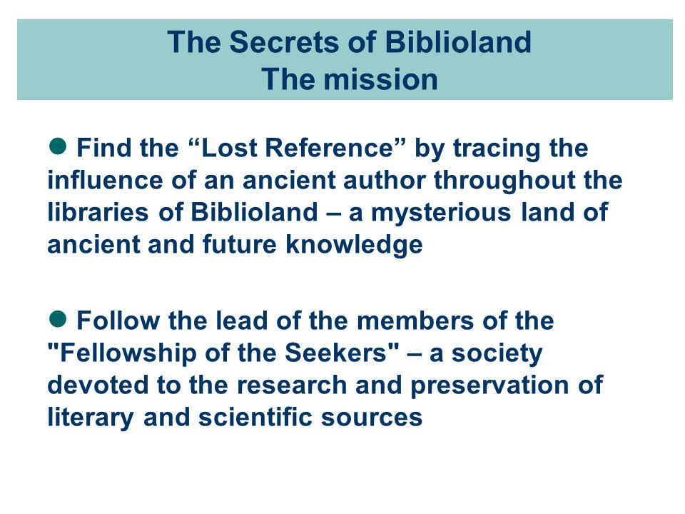 The Secrets of Biblioland The mission Find the Lost Reference by tracing the influence of an ancient author throughout the libraries of Biblioland – a mysterious land of ancient and future knowledge Follow the lead of the members of the Fellowship of the Seekers – a society devoted to the research and preservation of literary and scientific sources