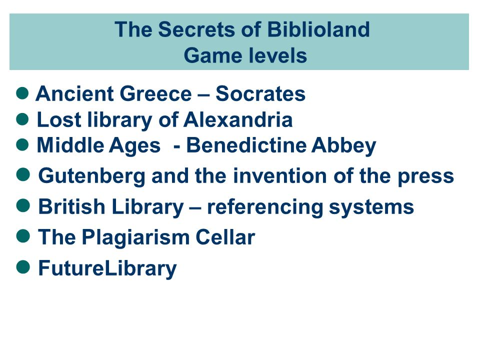 The Secrets of Biblioland Game levels Ancient Greece – Socrates Lost library of Alexandria Middle Ages - Benedictine Abbey Gutenberg and the invention of the press British Library – referencing systems The Plagiarism Cellar FutureLibrary