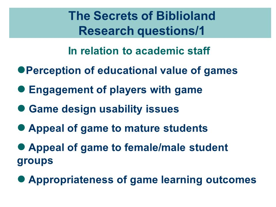 The Secrets of Biblioland Research questions/1 In relation to academic staff Perception of educational value of games Engagement of players with game Game design usability issues Appeal of game to mature students Appeal of game to female/male student groups Appropriateness of game learning outcomes