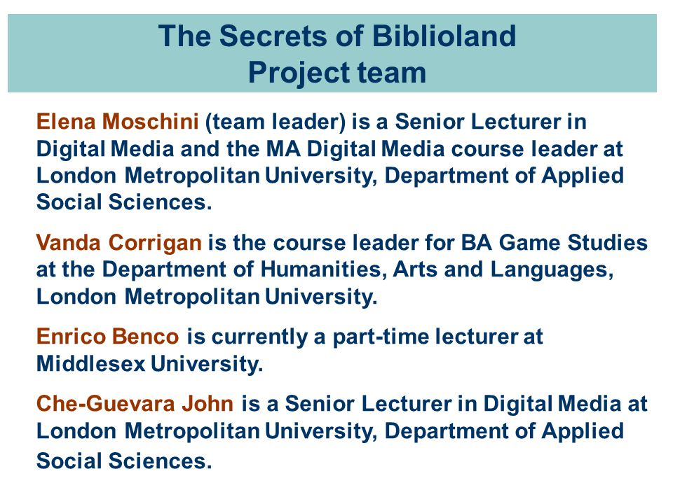 The Secrets of Biblioland Project team Elena Moschini (team leader) is a Senior Lecturer in Digital Media and the MA Digital Media course leader at London Metropolitan University, Department of Applied Social Sciences.