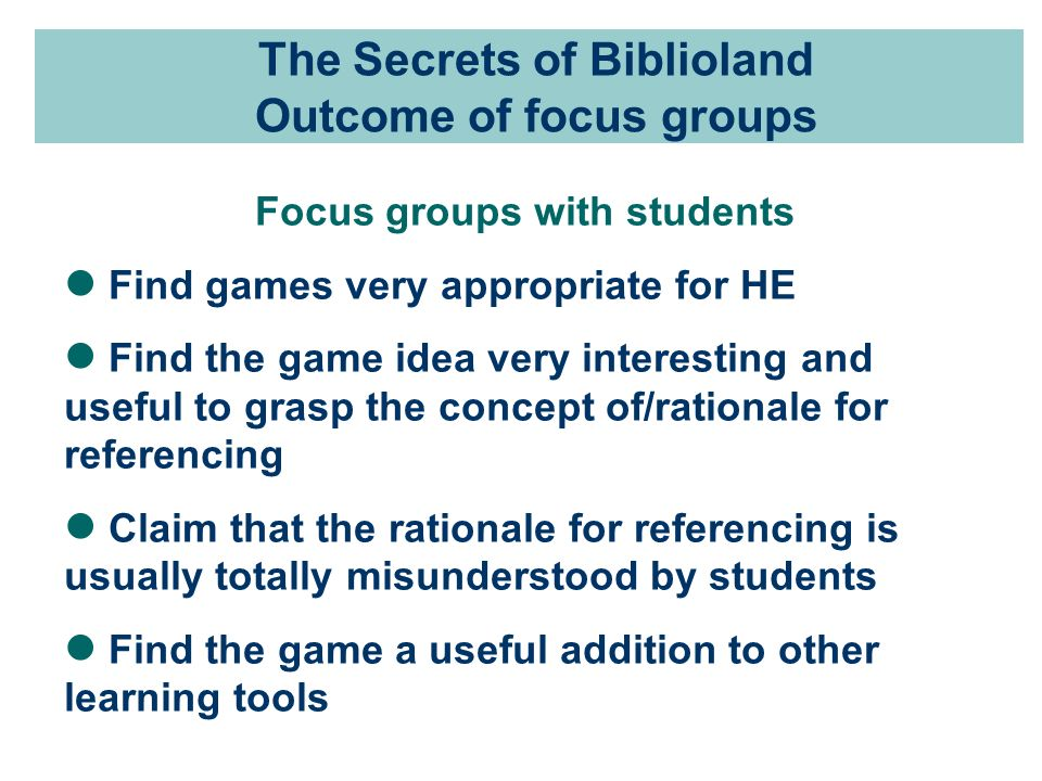 The Secrets of Biblioland Outcome of focus groups Focus groups with students Find games very appropriate for HE Find the game idea very interesting and useful to grasp the concept of/rationale for referencing Claim that the rationale for referencing is usually totally misunderstood by students Find the game a useful addition to other learning tools