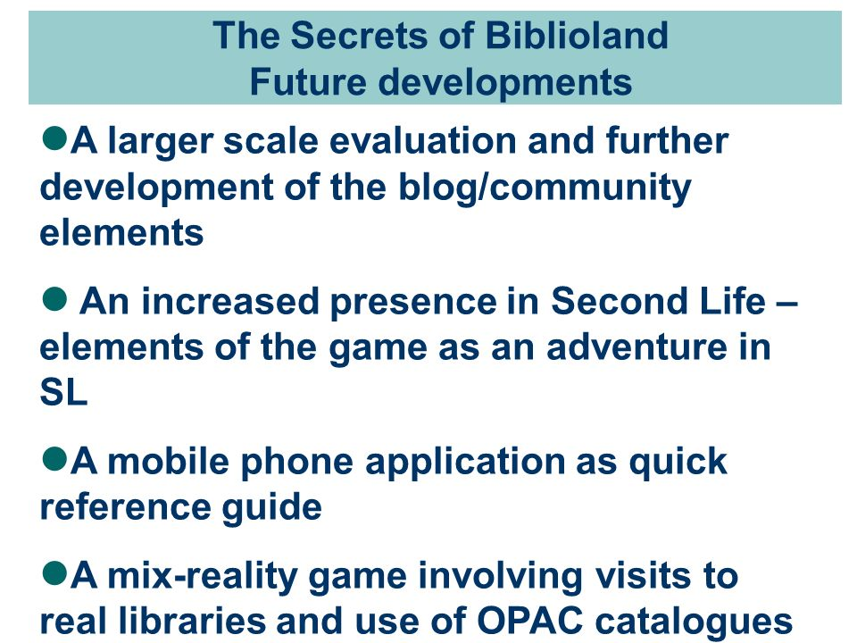 The Secrets of Biblioland Future developments A larger scale evaluation and further development of the blog/community elements An increased presence in Second Life – elements of the game as an adventure in SL A mobile phone application as quick reference guide A mix-reality game involving visits to real libraries and use of OPAC catalogues
