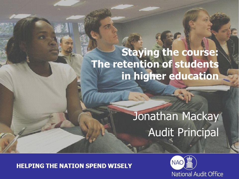 HELPING THE NATION SPEND WISELY Jonathan Mackay Audit Principal Staying the course: The retention of students in higher education