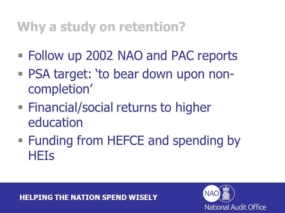 HELPING THE NATION SPEND WISELY Why a study on retention? Follow up 2002 NAO and PAC reports PSA target: to bear down upon non- completion Financial/s