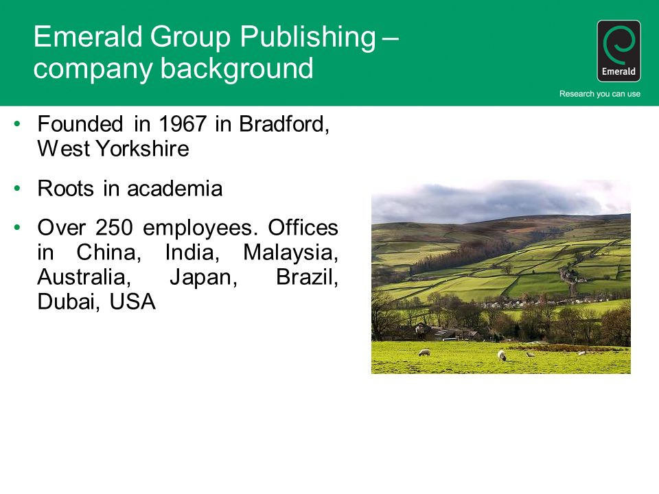 Emerald Group Publishing – company background Founded in 1967 in Bradford, West Yorkshire Roots in academia Over 250 employees.