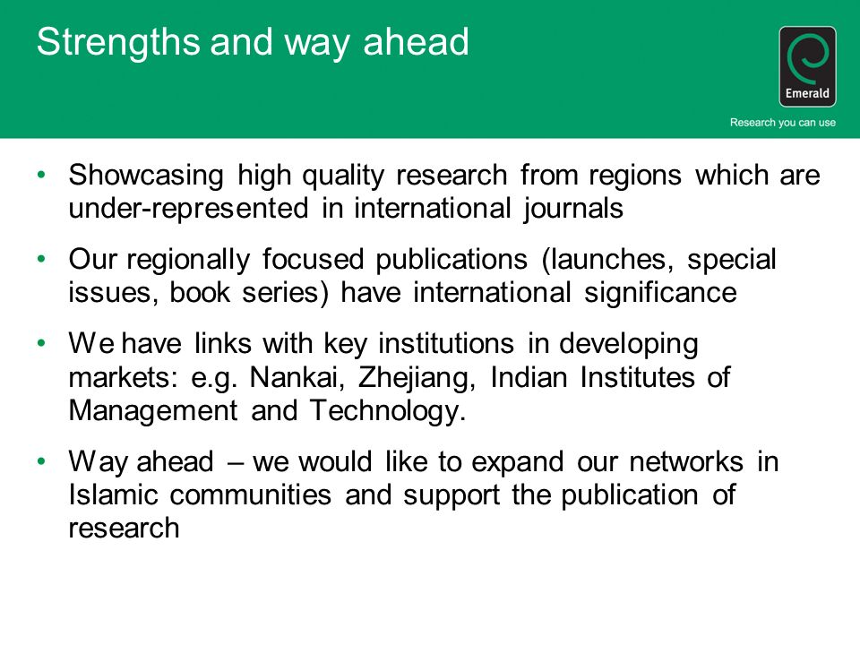 Strengths and way ahead Showcasing high quality research from regions which are under-represented in international journals Our regionally focused publications (launches, special issues, book series) have international significance We have links with key institutions in developing markets: e.g.
