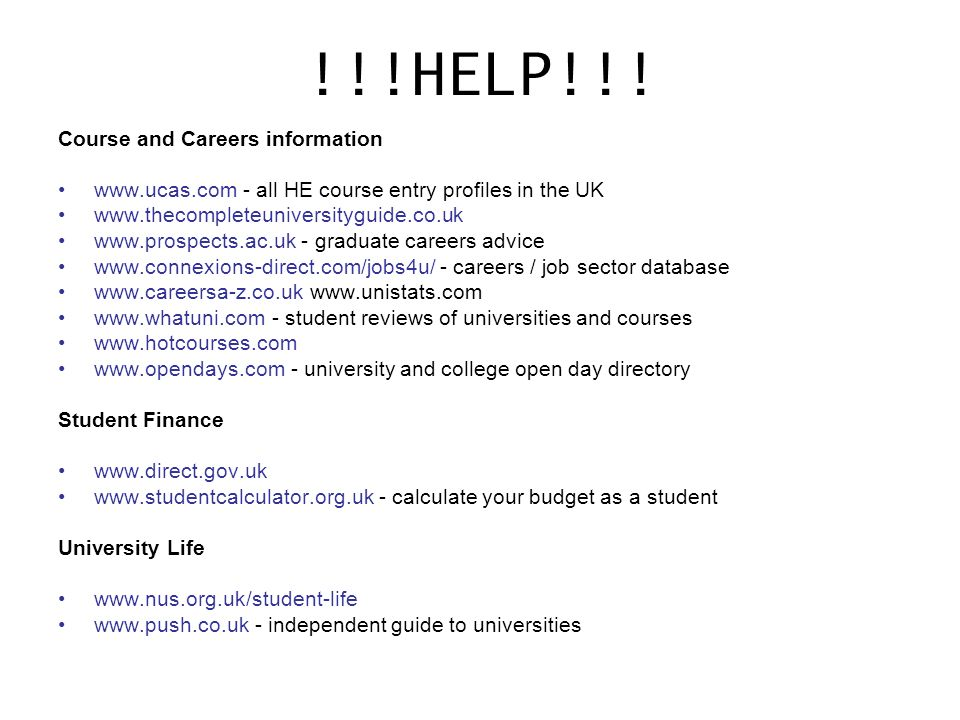 !!!HELP!!! Course and Careers information www.ucas.com - all HE course entry profiles in the UK www.thecompleteuniversityguide.co.uk www.prospects.ac.