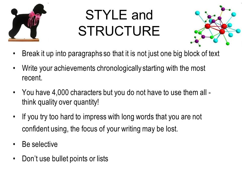 STYLE and STRUCTURE Break it up into paragraphs so that it is not just one big block of text Write your achievements chronologically starting with the